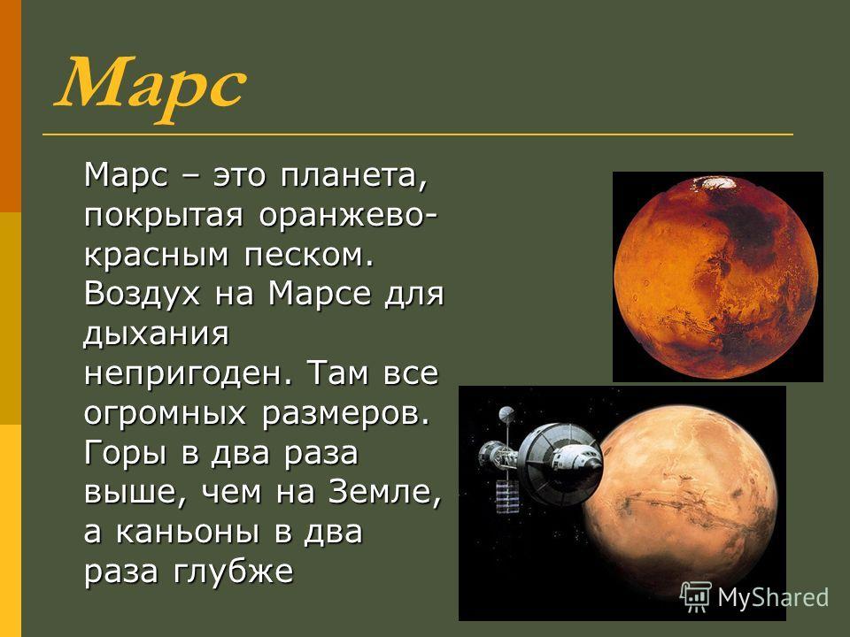 Марс Марс – это планета, покрытая оранжево- красным песком. Воздух на Марсе для дыхания непригоден. Там все огромных размеров. Горы в два раза выше, чем на Земле, а каньоны в два раза глубже
