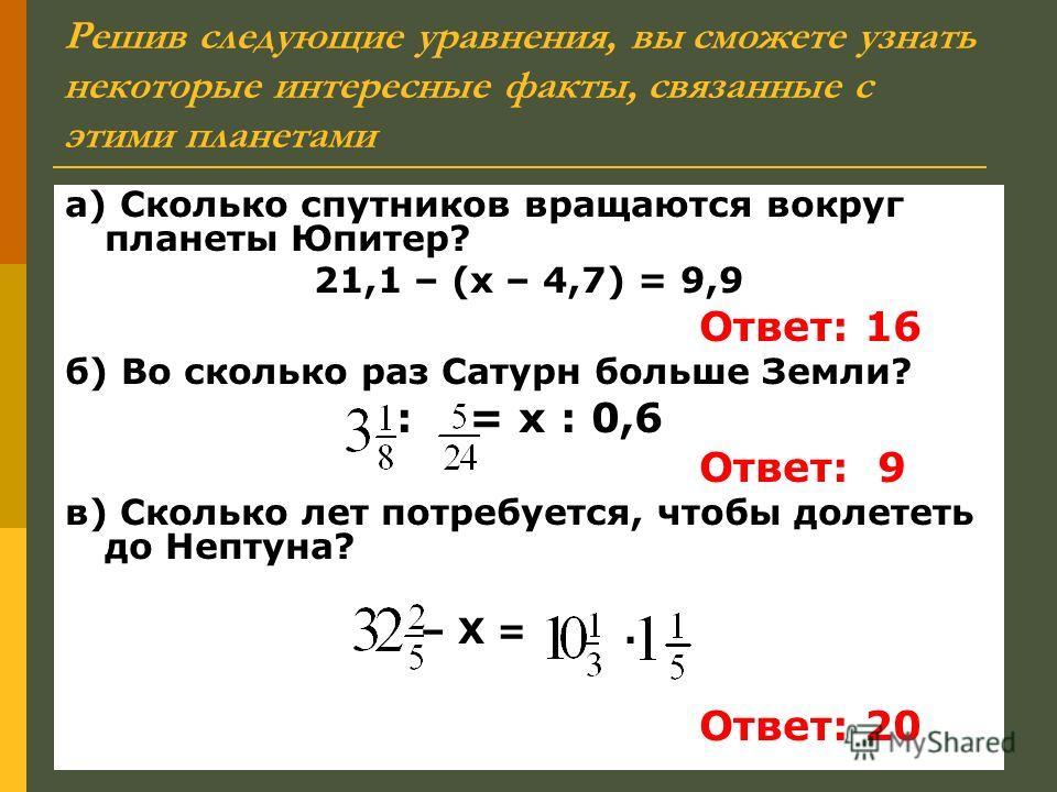 Решив следующие уравнения, вы сможете узнать некоторые интересные факты, связанные с этими планетами а) Сколько спутников вращаются вокруг планеты Юпитер? 21,1 – (х – 4,7) = 9,9 Ответ: 16 б) Во сколько раз Сатурн больше Земли? : = х : 0,6 Ответ: 9 в)