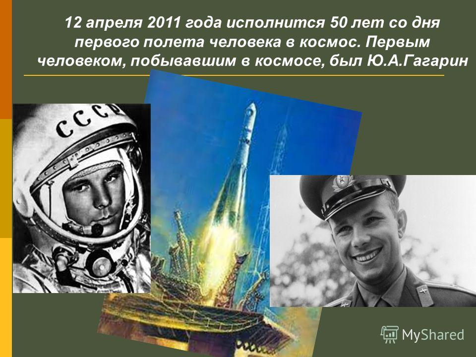 12 апреля 2011 года исполнится 50 лет со дня первого полета человека в космос. Первым человеком, побывавшим в космосе, был Ю.А.Гагарин