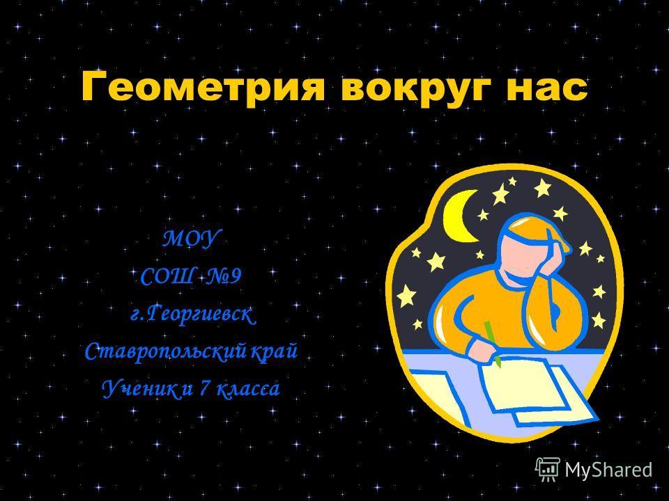 Геометрия вокруг нас МОУ СОШ 9 г.Георгиевск Ставропольский край Ученик и 7 класса