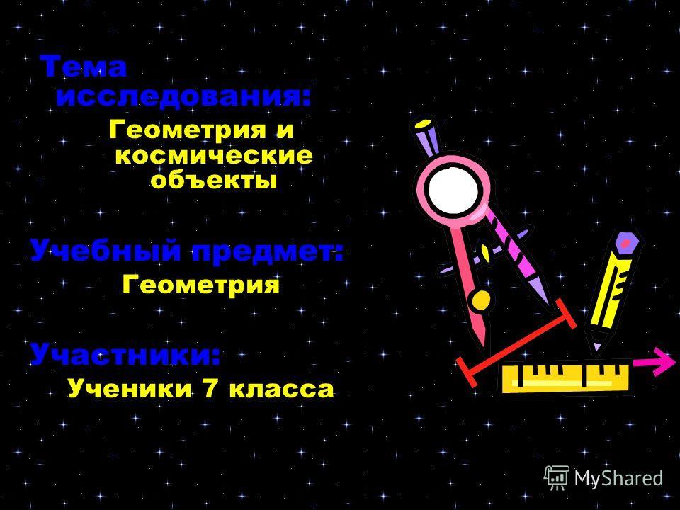 Тема исследования: Геометрия и космические объекты Учебный предмет: Геометрия Участники: Ученики 7 класса