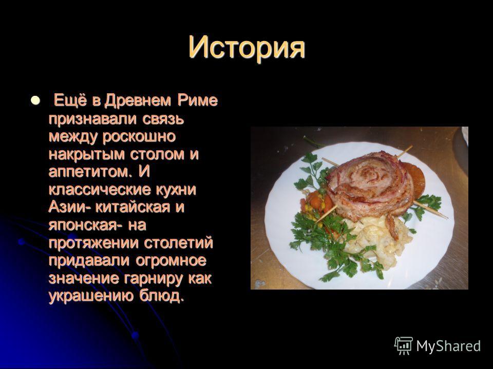 История Ещё в Древнем Риме признавали связь между роскошно накрытым столом и аппетитом. И классические кухни Азии- китайская и японская- на протяжении столетий придавали огромное значение гарниру как украшению блюд. Ещё в Древнем Риме признавали связ