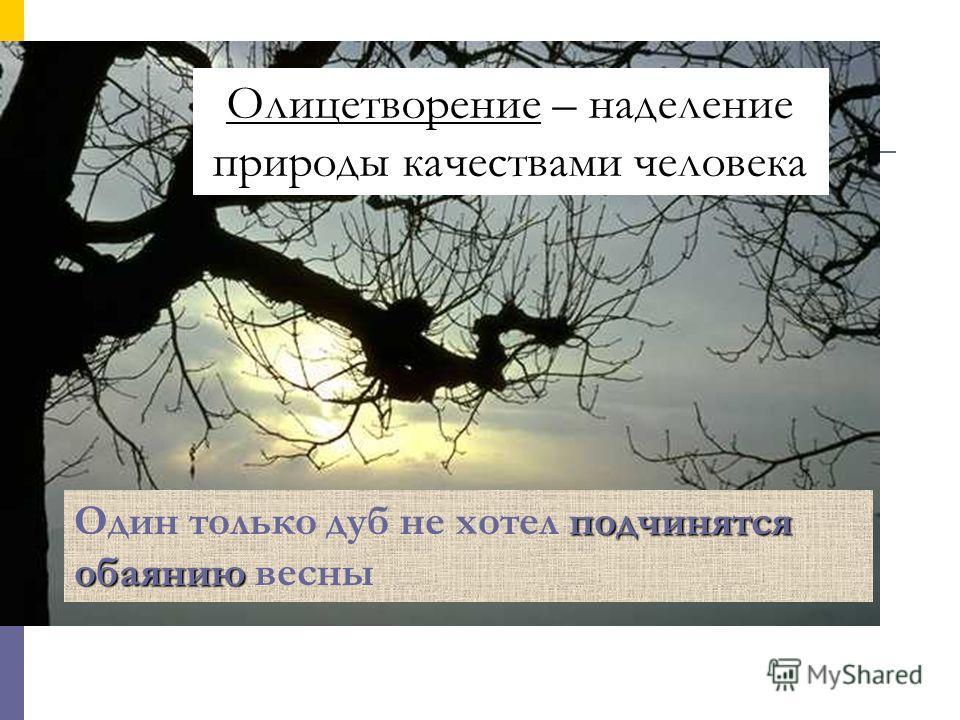 Олицетворение – наделение природы качествами человека подчинятся обаянию Один только дуб не хотел подчинятся обаянию весны