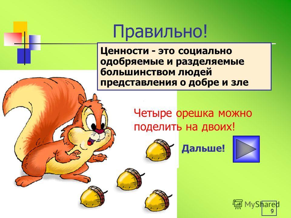 9 Правильно! Дальше! Ценности - это социально одобряемые и разделяемые большинством людей представления о добре и зле Четыре орешка можно поделить на двоих!