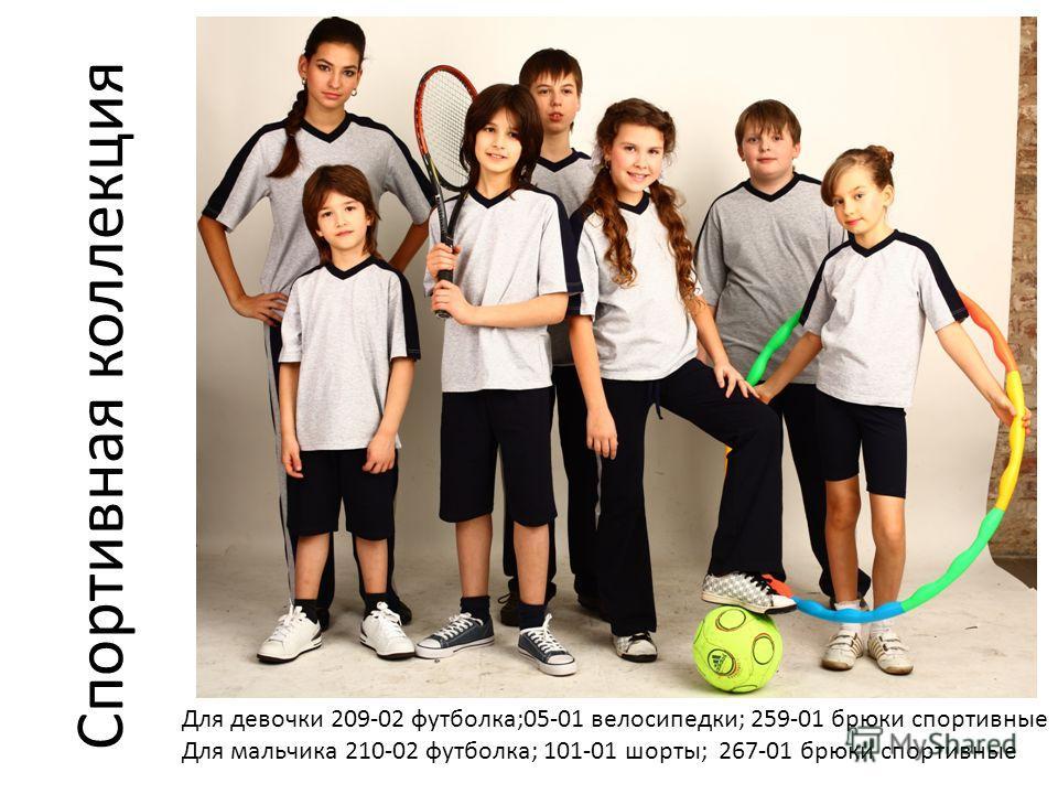 Для девочки 209-02 футболка;05-01 велосипедки; 259-01 брюки спортивные Для мальчика 210-02 футболка; 101-01 шорты; 267-01 брюки спортивные Спортивная коллекция