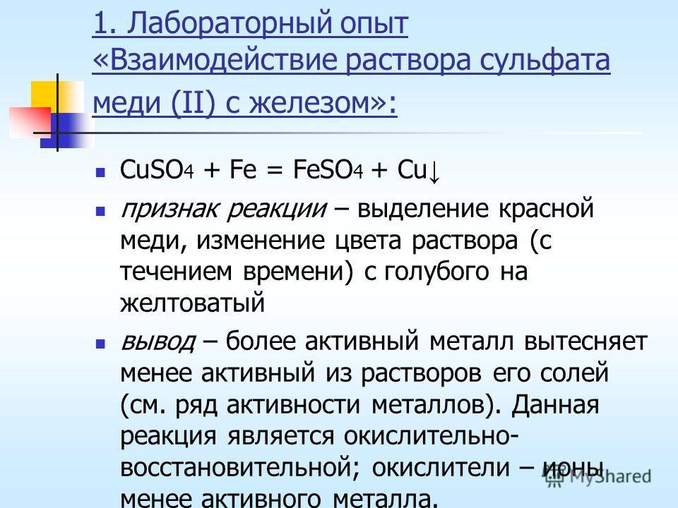 1. Лабораторный опыт «Взаимодействие раствора сульфата меди (II) с железом»: CuSO 4 + Fe = FeSO 4 + Cu признак реакции – выделение красной меди, изменение цвета раствора (с течением времени) с голубого на желтоватый вывод – более активный металл выте