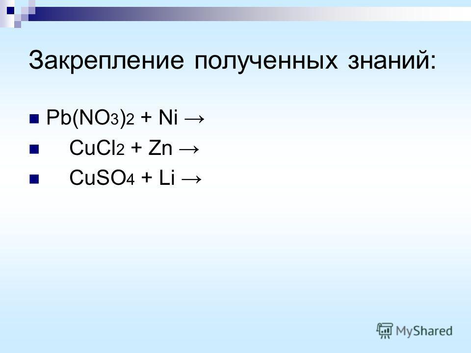 Закрепление полученных знаний: Pb(NO 3 ) 2 + Ni CuCl 2 + Zn CuSO 4 + Li