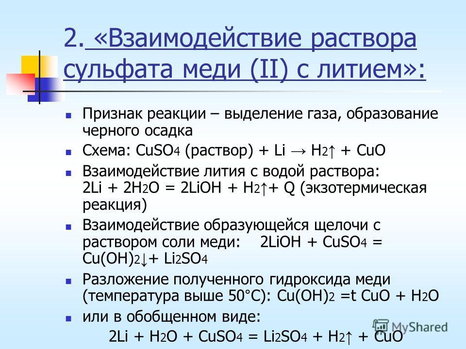 2. «Взаимодействие раствора сульфата меди (II) с литием»: Признак реакции – выделение газа, образование черного осадка Схема: CuSO 4 (раствор) + Li H 2 + CuO Взаимодействие лития с водой раствора: 2Li + 2H 2 O = 2LiOH + H 2 + Q (экзотермическая реакц
