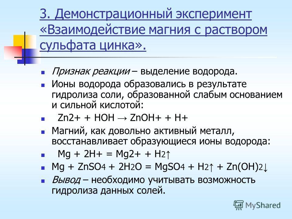 3. Демонстрационный эксперимент «Взаимодействие магния с раствором сульфата цинка». Признак реакции – выделение водорода. Ионы водорода образовались в результате гидролиза соли, образованной слабым основанием и сильной кислотой: Zn2+ + HOH ZnOH+ + H+