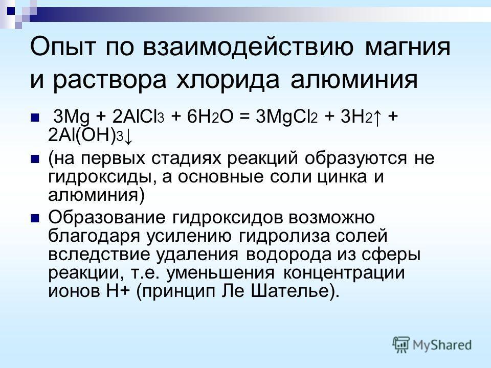 Опыт по взаимодействию магния и раствора хлорида алюминия 3Mg + 2AlCl 3 + 6H 2 O = 3MgCl 2 + 3H 2 + 2Al(OH) 3 (на первых стадиях реакций образуются не гидроксиды, а основные соли цинка и алюминия) Образование гидроксидов возможно благодаря усилению г
