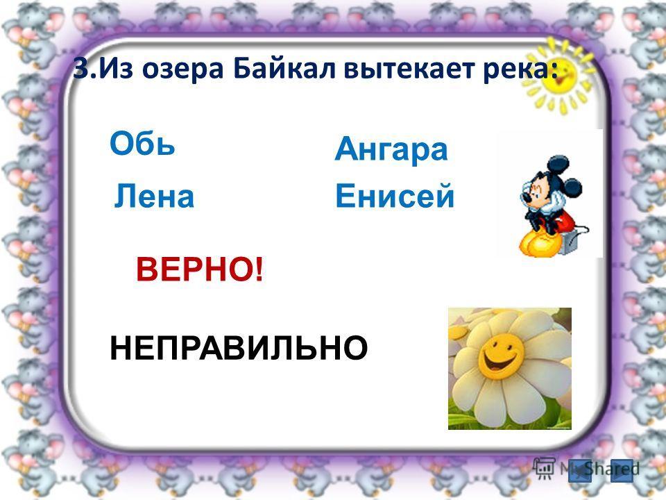 3.Из озера Байкал вытекает река: Ангара Обь ЛенаЕнисей ВЕРНО! НЕПРАВИЛЬНО