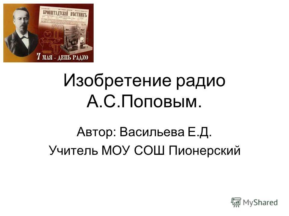 Изобретение радио А.С.Поповым. Автор: Васильева Е.Д. Учитель МОУ СОШ Пионерский