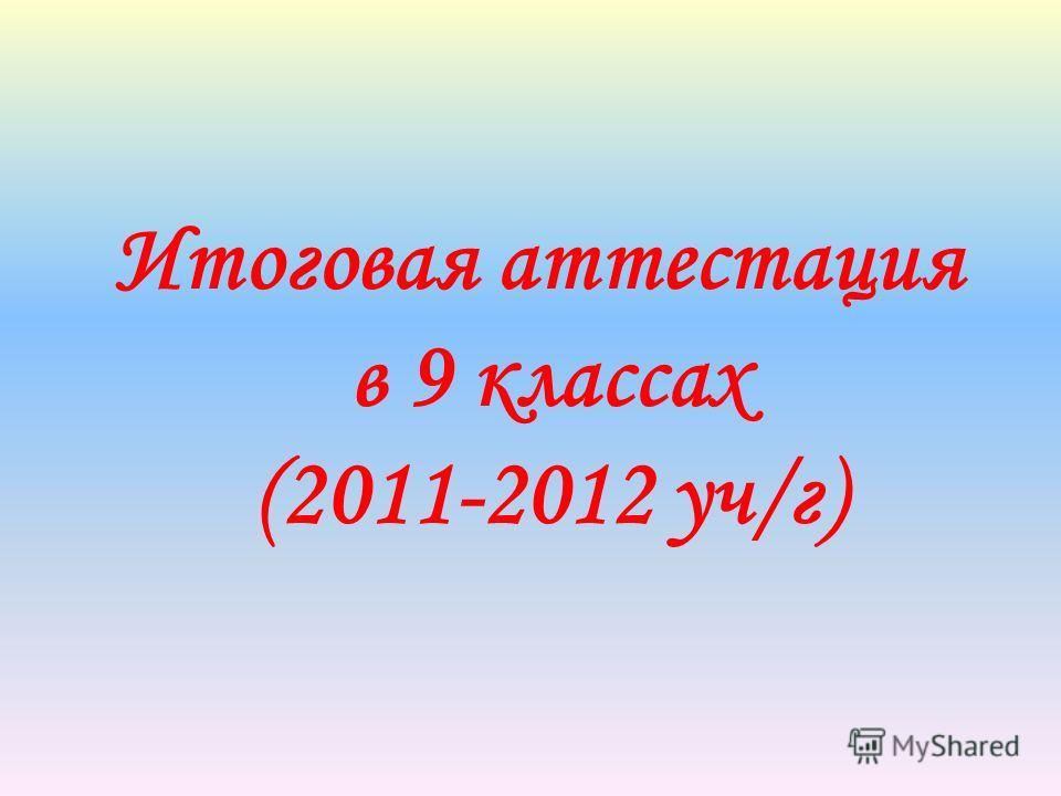 Итоговая аттестация в 9 классах (2011-2012 уч/г)