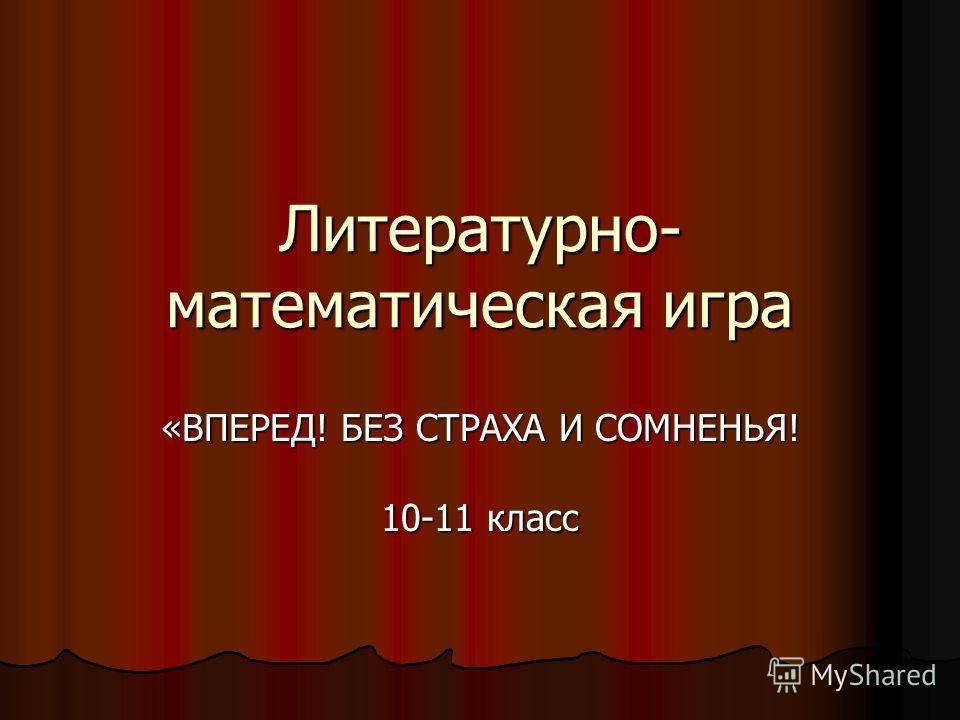 Литературно- математическая игра «ВПЕРЕД! БЕЗ СТРАХА И СОМНЕНЬЯ! 10-11 класс