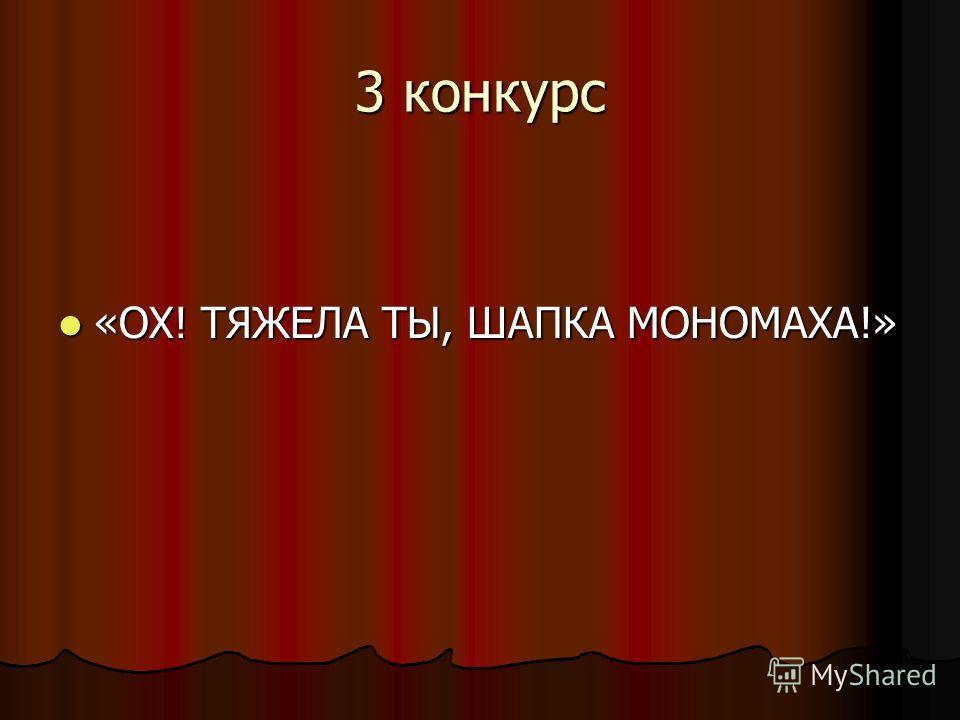 3 конкурс «ОХ! ТЯЖЕЛА ТЫ, ШАПКА МОНОМАХА!» «ОХ! ТЯЖЕЛА ТЫ, ШАПКА МОНОМАХА!»