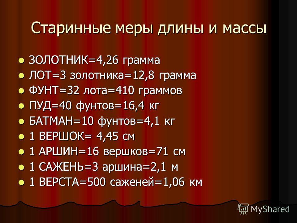Старинные меры длины и массы ЗОЛОТНИК=4,26 грамма ЗОЛОТНИК=4,26 грамма ЛОТ=3 золотника=12,8 грамма ЛОТ=3 золотника=12,8 грамма ФУНТ=32 лота=410 граммов ФУНТ=32 лота=410 граммов ПУД=40 фунтов=16,4 кг ПУД=40 фунтов=16,4 кг БАТМАН=10 фунтов=4,1 кг БАТМА