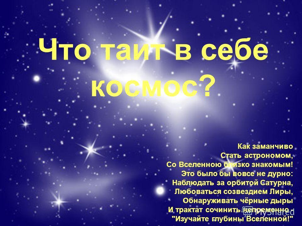 Что таит в себе космос? Как заманчиво Стать астрономом, Со Вселенною близко знакомым! Это было бы вовсе не дурно: Наблюдать за орбитой Сатурна, Любоваться созвездием Лиры, Обнаруживать чёрные дыры И трактат сочинить непременно -