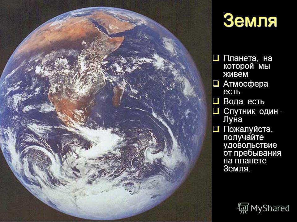 Планета, на которой мы живем Атмосфера есть Вода есть Спутник один - Луна Пожалуйста, получайте удовольствие от пребывания на планете Земля. Земля