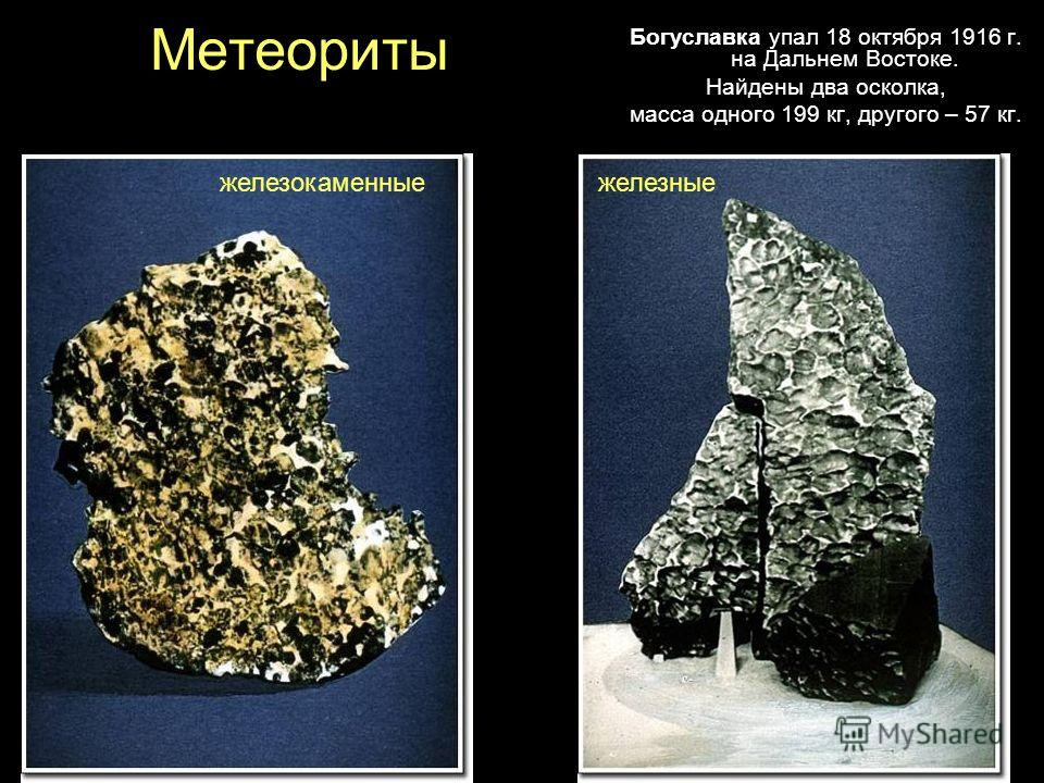 Метеориты Богуславка упал 18 октября 1916 г. на Дальнем Востоке. Найдены два осколка, масса одного 199 кг, другого – 57 кг. железокаменныежелезные
