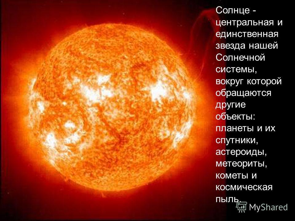 Солнце - центральная и единственная звезда нашей Солнечной системы, вокруг которой обращаются другие объекты: планеты и их спутники, астероиды, метеориты, кометы и космическая пыль.