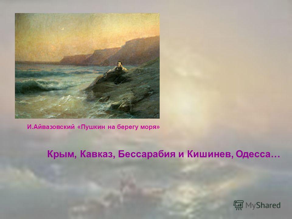 И.Айвазовский «Пушкин на берегу моря» Крым, Кавказ, Бессарабия и Кишинев, Одесса…