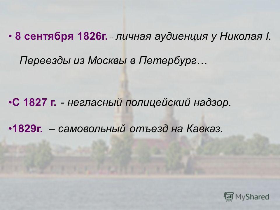 8 сентября 1826г. – личная аудиенция у Николая I. С 1827 г. - негласный полицейский надзор. 1829г. – самовольный отъезд на Кавказ. Переезды из Москвы в Петербург…