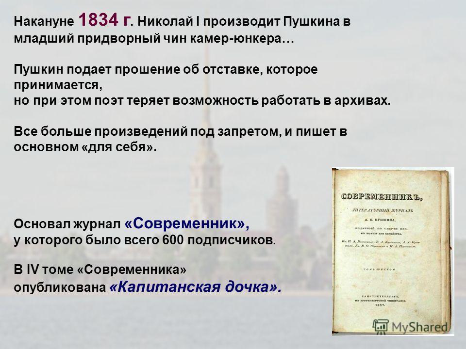 Накануне 1834 г. Николай I производит Пушкина в младший придворный чин камер-юнкера… Пушкин подает прошение об отставке, которое принимается, но при этом поэт теряет возможность работать в архивах. Все больше произведений под запретом, и пишет в осно