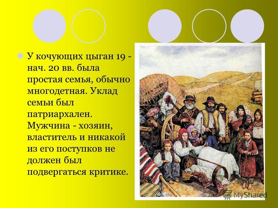 У кочующих цыган 19 - нач. 20 вв. была простая семья, обычно многодетная. Уклад семьи был патриархален. Мужчина - хозяин, властитель и никакой из его поступков не должен был подвергаться критике.