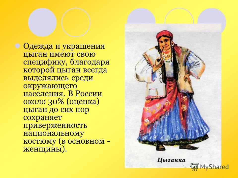 Одежда и украшения цыган имеют свою специфику, благодаря которой цыган всегда выделялись среди окружающего населения. В России около 30% (оценка) цыган до сих пор сохраняет приверженность национальному костюму (в основном - женщины).