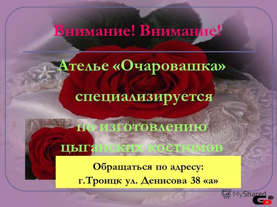 Внимание! Ателье «Очаровашка» специализируется по изготовлению цыганских костюмов Обращаться по адресу: г.Троицк ул. Денисова 38 «а»