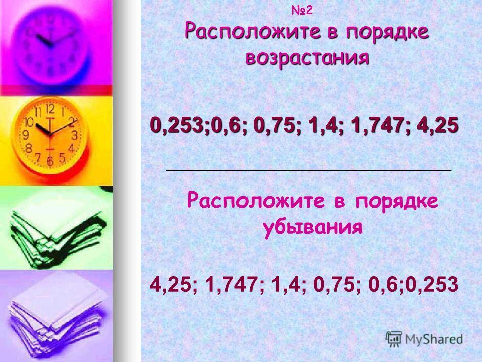 Расположите в порядке возрастания 0,253;0,6; 0,75; 1,4; 1,747; 4,25 Расположите в порядке убывания 4,25; 1,747; 1,4; 0,75; 0,6;0,253 ___________________________________________ 2