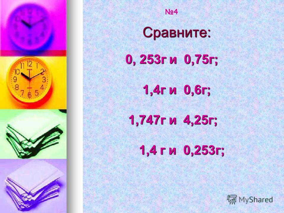 Сравните: 0, 253г и 0,75г; 0, 253г и 0,75г; 1,4г и 0,6г; 1,4г и 0,6г; 1,747г и 4,25г; 1,747г и 4,25г; 1,4 г и 0,253г; 1,4 г и 0,253г; 4
