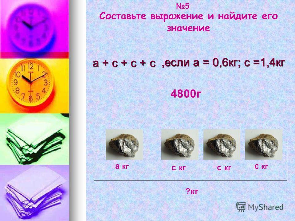 ,если а = 0,6кг; с =1,4кг Составьте выражение и найдите его значение а кг с кг ?кг 4800г а + с + с + с 5