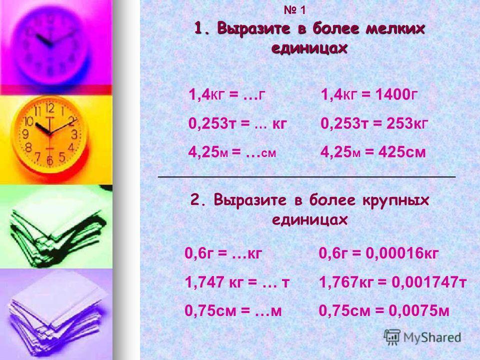 1. Выразите в более мелких единицах 1,4 КГ = … Г 0,253т = … кг 4,25 м = … см 1,4 КГ = 1400 Г 0,253т = 253к Г 4,25 м = 425см _____________________________________________ 2. Выразите в более крупных единицах 0,6г = …кг 1,747 кг = … т 0,75см = …м 0,6г