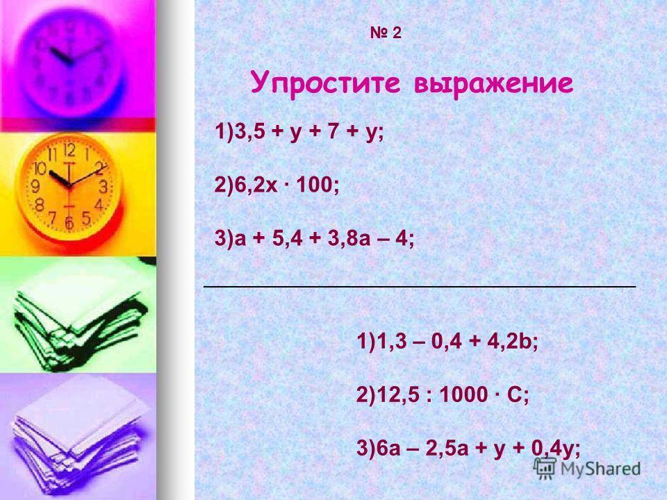 Упростите выражение 2 1)1,3 – 0,4 + 4,2b; 2)12,5 : 1000 · С; 3)6а – 2,5а + у + 0,4у; 1)3,5 + у + 7 + у; 2)6,2х · 100; 3)а + 5,4 + 3,8а – 4; _______________________________________________