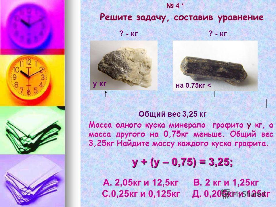 Решите задачу, составив уравнение Масса одного куска минерала графита у кг, а масса другого на 0,75кг меньше. Общий вес 3,25кг Найдите массу каждого куска графита. на 4,6 кг > Общий вес 3,25 кг ? - кг на 0,75кг < у кг у + (у – 0,75) = 3,25; А. 2,05кг
