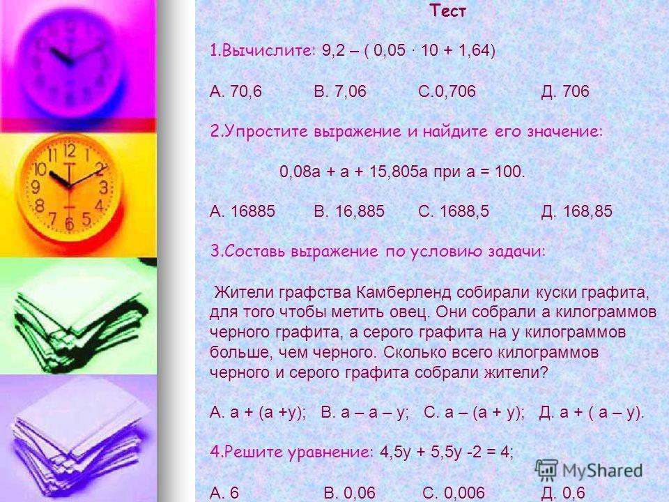Тест 1.Вычислите: 9,2 – ( 0,05 · 10 + 1,64) А. 70,6 В. 7,06 С.0,706 Д. 706 2.Упростите выражение и найдите его значение: 0,08а + а + 15,805а при а = 100. А. 16885 В. 16,885 С. 1688,5 Д. 168,85 3.Составь выражение по условию задачи: Жители графства Ка