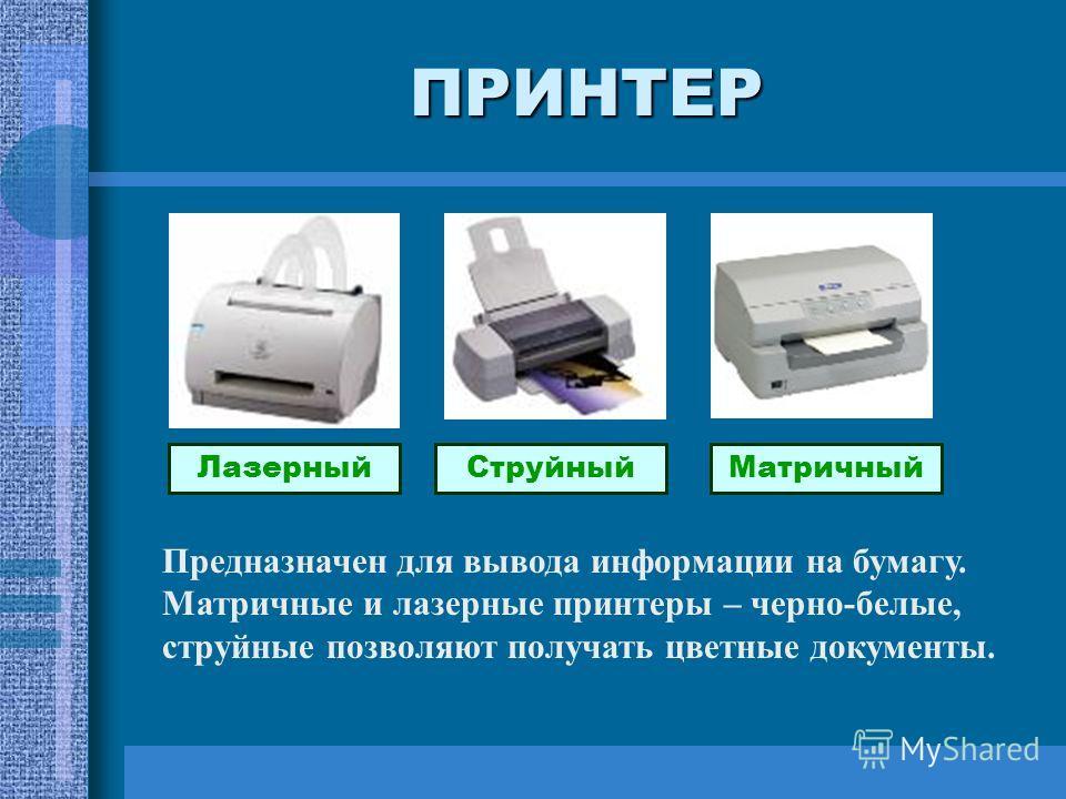 ПРИНТЕР ЛазерныйСтруйныйМатричный Предназначен для вывода информации на бумагу. Матричные и лазерные принтеры – черно-белые, струйные позволяют получать цветные документы.