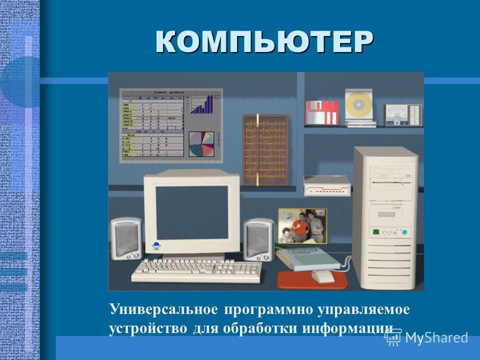 КОМПЬЮТЕР Универсальное программно управляемое устройство для обработки информации