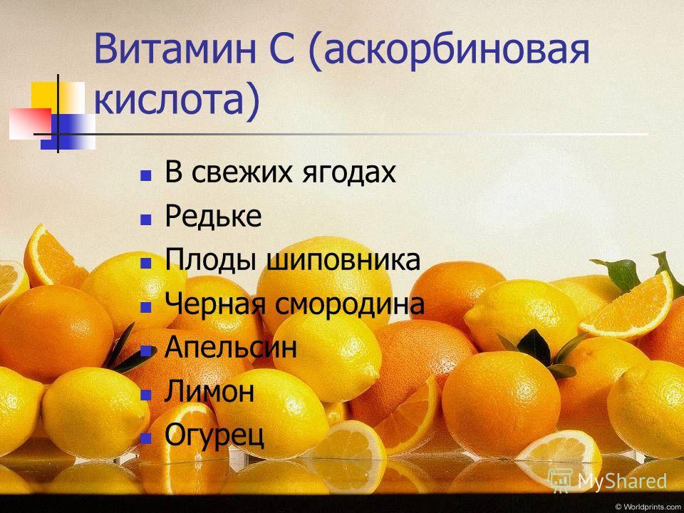 Витамин С (аскорбиновая кислота) В свежих ягодах Редьке Плоды шиповника Черная смородина Апельсин Лимон Огурец