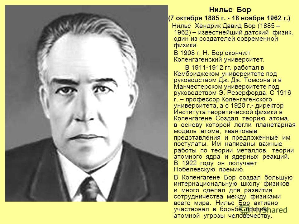 Нильс Бор (7 октября 1885 г. - 18 ноября 1962 г.) Нильс Хендрик Давид Бор (1885 – 1962) – известнейший датский физик, один из создателей современной физики. В 1908 г. Н. Бор окончил Копенгагенский университет. В 1911-1912 гг. работал в Кембриджском у