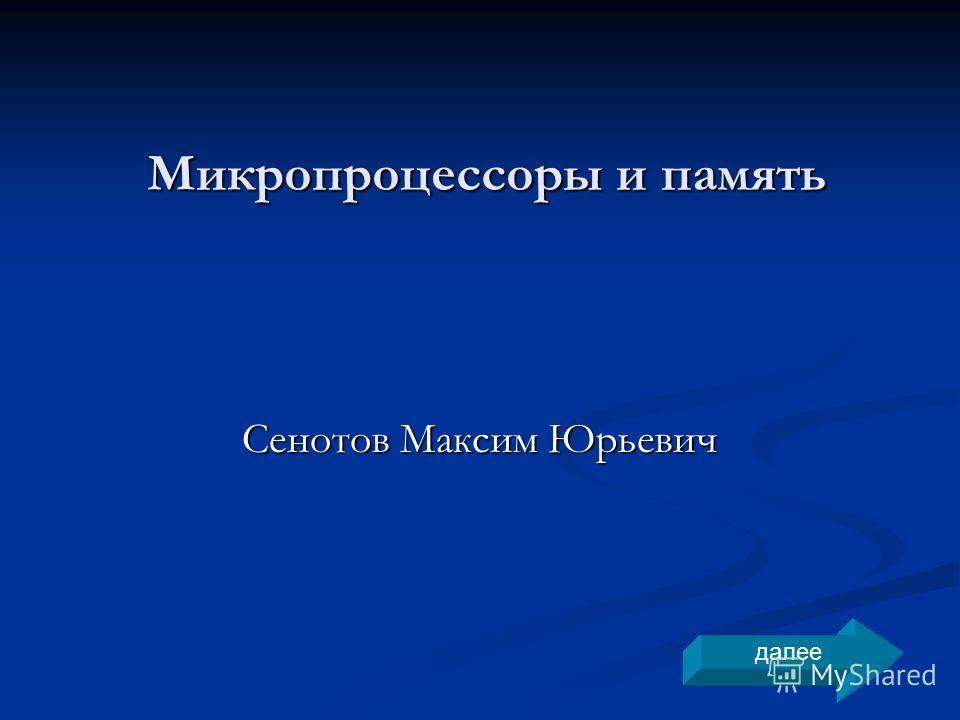 Микропроцессоры и память Сенотов Максим Юрьевич далее