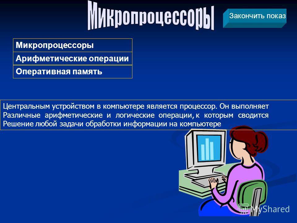 Центральным устройством в компьютере является процессор. Он выполняет Различные арифметические и логические операции, к которым сводится Решение любой задачи обработки информации на компьютере Арифметические операции Микропроцессоры Оперативная памят