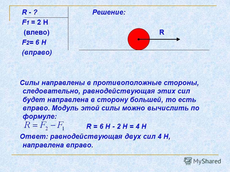 R - ? Решение: F 1 = 2 Н (влево) R F 2 = 6 Н (вправо) Силы направлены в противоположные стороны, следовательно, равнодействующая этих сил будет направлена в сторону большей, то есть вправо. Модуль этой силы можно вычислить по формуле: R = 6 Н - 2 Н =