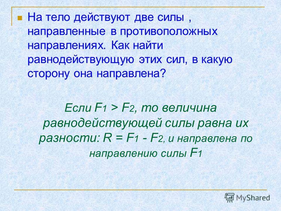 На тело действуют две силы, направленные в противоположных направлениях. Как найти равнодействующую этих сил, в какую сторону она направлена? Если F 1 > F 2, то величина равнодействующей силы равна их разности: R = F 1 - F 2, и направлена по направле