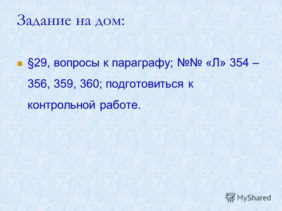 Задание на дом: §29, вопросы к параграфу; «Л» 354 – 356, 359, 360; подготовиться к контрольной работе.