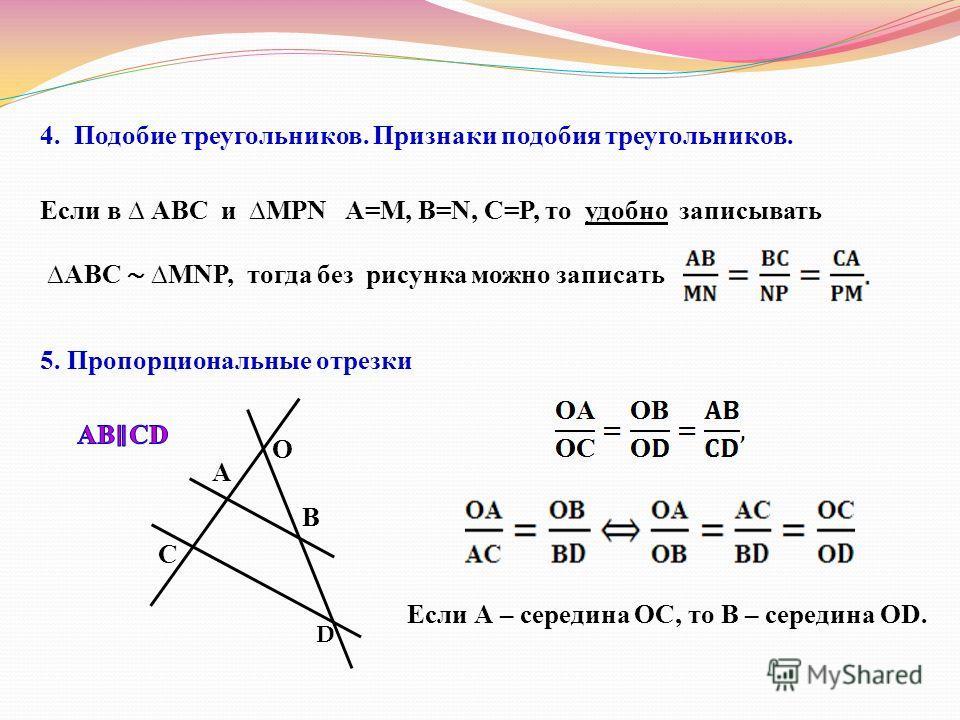 4. Подобие треугольников. Признаки подобия треугольников. Если в АВС и MPN A=M, B=N, C=P, то удобно записывать ABC MNP, тогда без рисунка можно записать 5. Пропорциональные отрезки О А В C D Если А – середина ОС, то В – середина ОD.