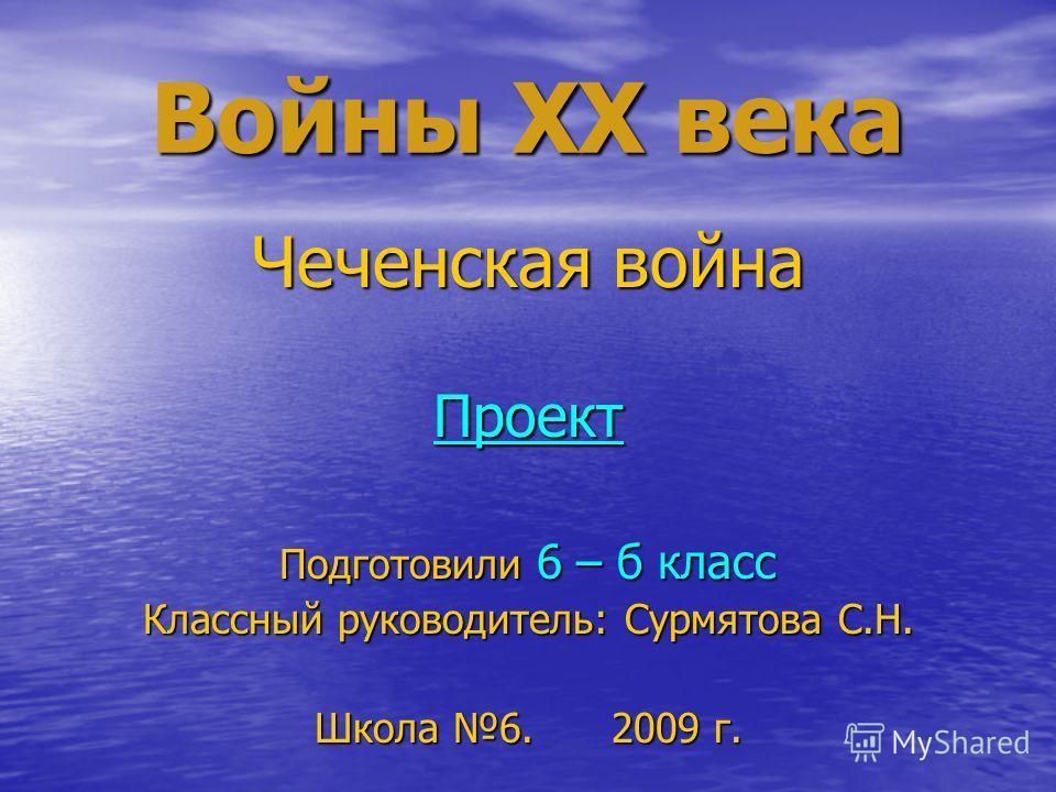 Войны XX века Чеченская война Проект Подготовили 6 – б класс Классный руководитель: Сурмятова С.Н. Школа 6. 2009 г.