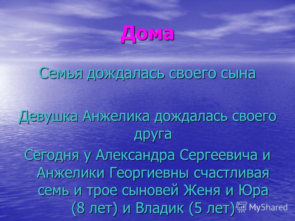 Дома Семья дождалась своего сына Девушка Анжелика дождалась своего друга Сегодня у Александра Сергеевича и Анжелики Георгиевны счастливая семь и трое сыновей Женя и Юра (8 лет) и Владик (5 лет)