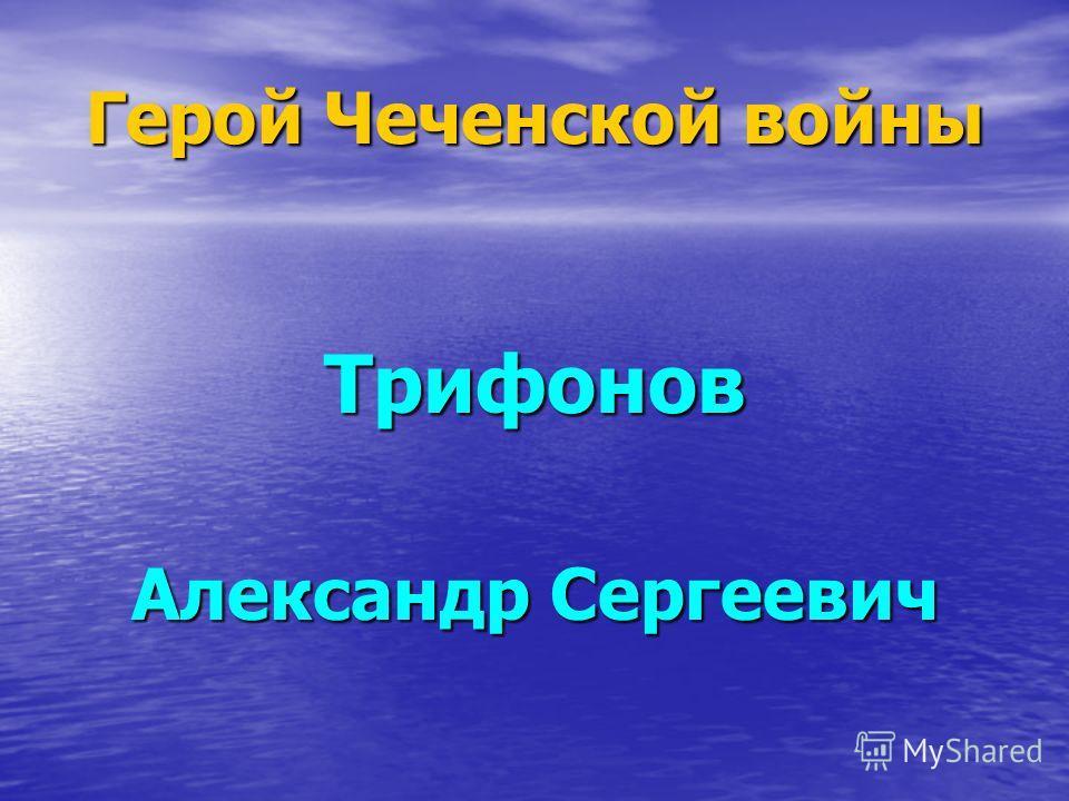 Герой Чеченской войны Трифонов Александр Сергеевич